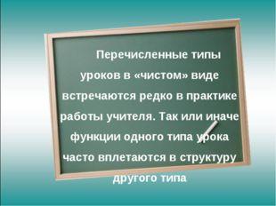 Перечисленные типы уроков в «чистом» виде встречаются редко в практике рабо