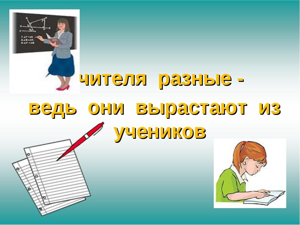 Учителя разные - ведь они вырастают из учеников