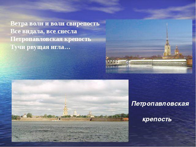 Ветра волн и волн свирепость Все видала, все снесла Петропавловская крепость...