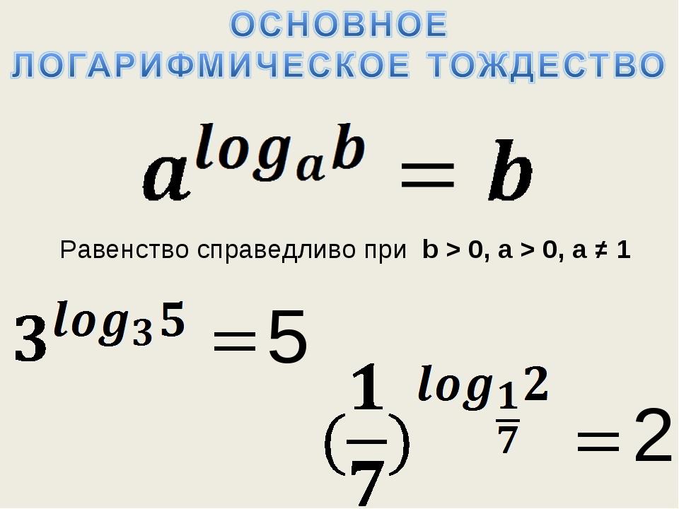 Равенство справедливо при b > 0, a > 0, a ≠ 1 5 2