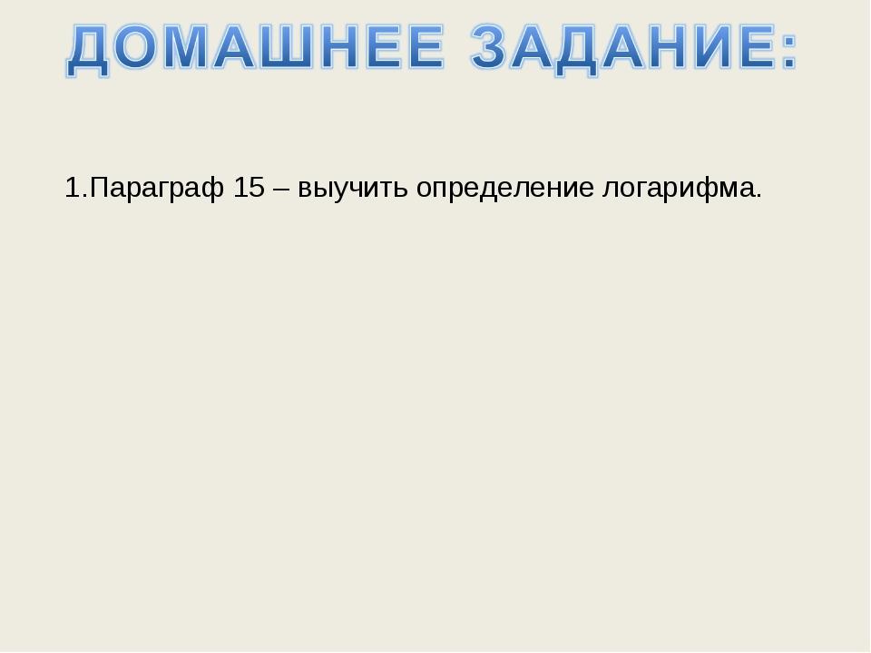 1.Параграф 15 – выучить определение логарифма.