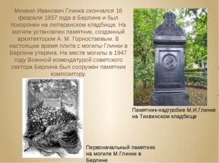Михаил Иванович Глинка скончался 16 февраля 1857 года в Берлине и был похоро