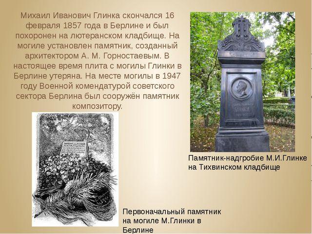 Михаил Иванович Глинка скончался 16 февраля 1857 года в Берлине и был похоро...