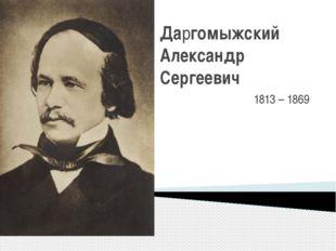 Даргомыжский Александр Сергеевич 1813 –1869