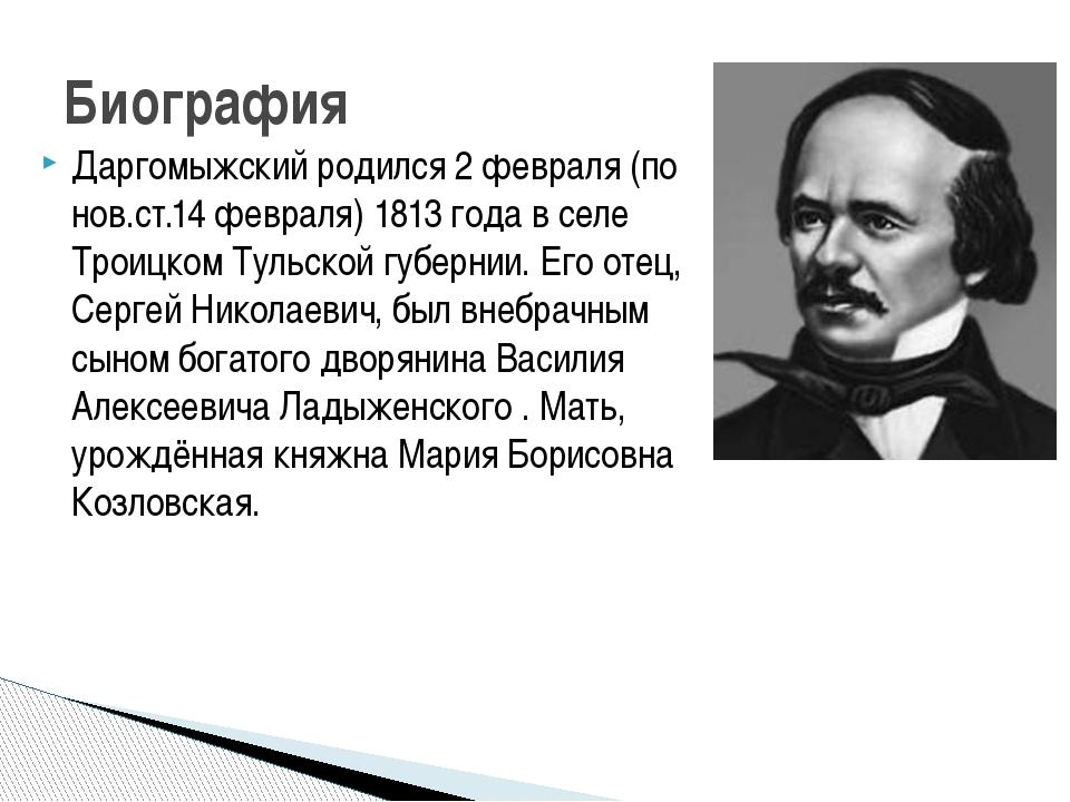 Даргомыжский родился 2 февраля (по нов.ст.14 февраля) 1813 года в селе Троицк...
