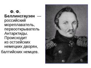 Ф. Ф. Беллинсгаузен— российский мореплаватель, первооткрывательАнтарктид