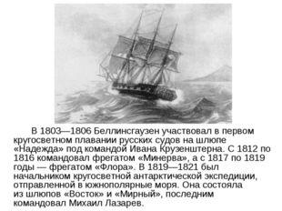 В 1803—1806 Беллинсгаузен участвовал впервом кругосветном плавании русских