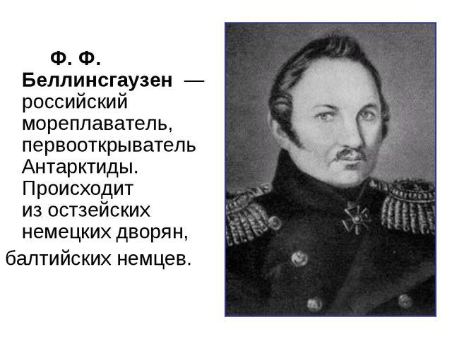 Ф. Ф. Беллинсгаузен— российский мореплаватель, первооткрывательАнтарктид...