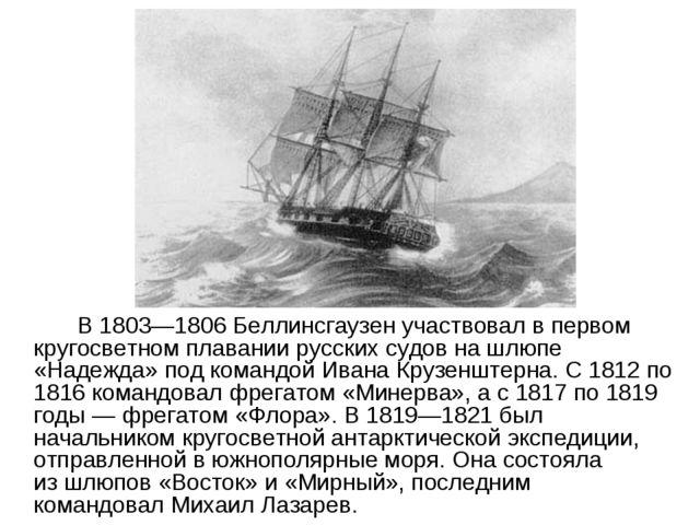 В 1803—1806 Беллинсгаузен участвовал впервом кругосветном плавании русских...