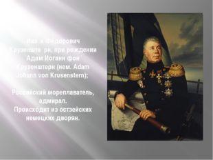 Ива́н Фёдорович Крузенште́рн, при рождении Адам Иоганн фон Крузенштерн (нем.