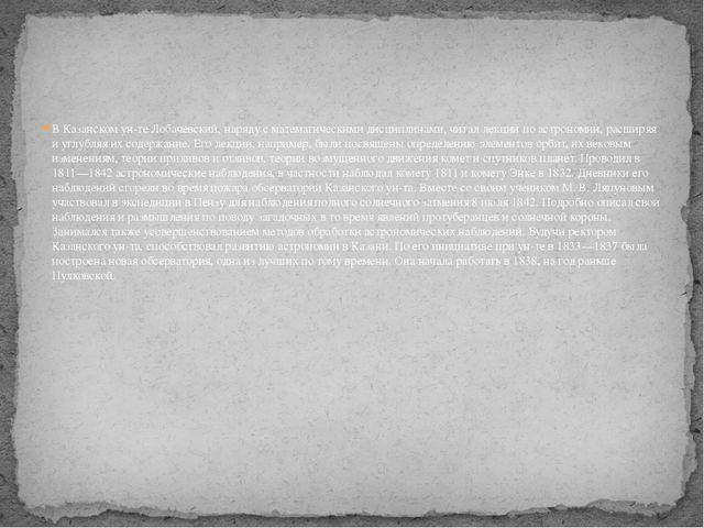 В Казанском ун-те Лобачевский, наряду с математическими дисциплинами, читал л...