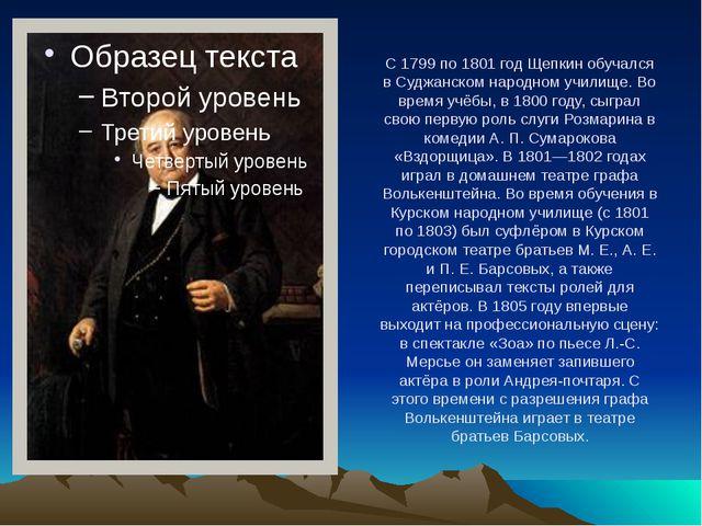 С 1799 по 1801 год Щепкин обучался в Суджанском народном училище. Во время уч...