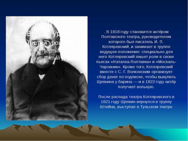 . В 1818 году становится актёром Полтавского театра, руководителем которого б...