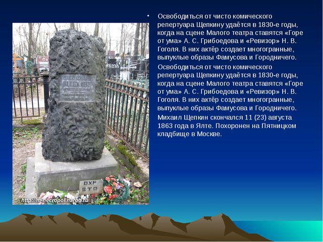 Освободиться от чисто комического репертуара Щепкину удаётся в 1830-е годы,...