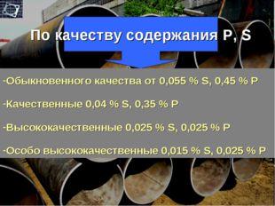 По качеству содержания P, S Обыкновенного качества от 0,055 % S, 0,45 % P Кач