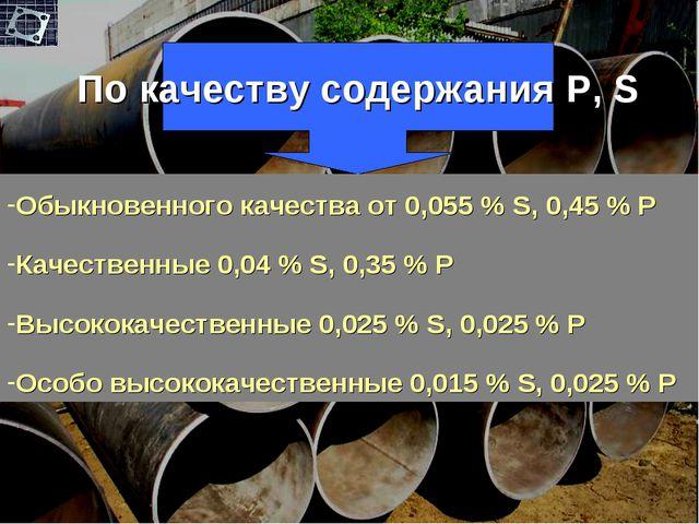 По качеству содержания P, S Обыкновенного качества от 0,055 % S, 0,45 % P Кач...