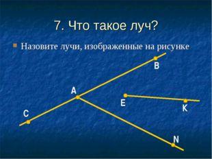 7. Что такое луч? Назовите лучи, изображенные на рисунке К Е В А С N