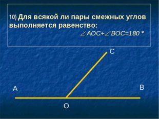 10) Для всякой ли пары смежных углов выполняется равенство:  АОС+ ВОС=180
