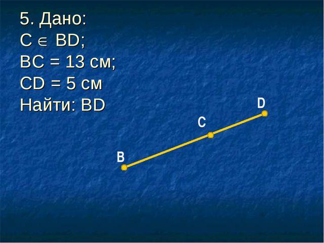 B С D 5. Дано: С  ВD; BC = 13 см; CD = 5 см Найти: BD