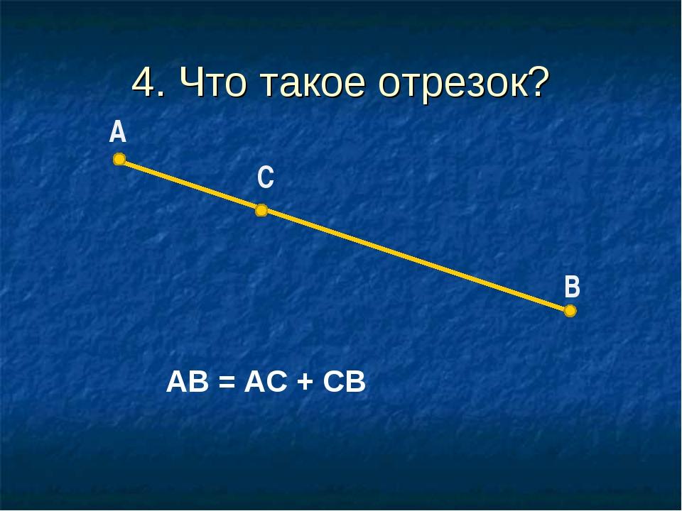 4. Что такое отрезок? С АВ = АС + СВ