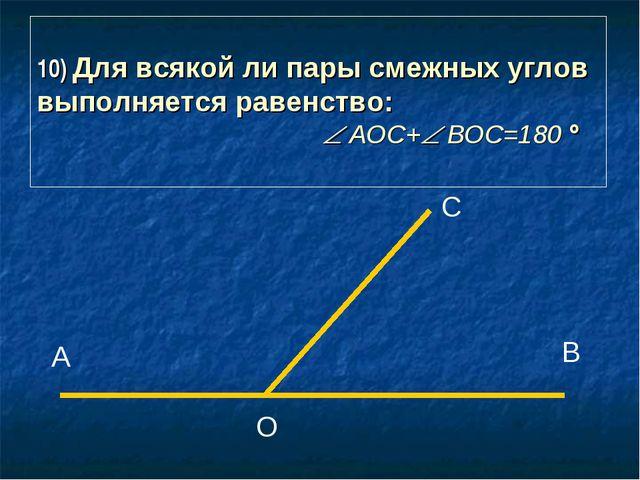 10) Для всякой ли пары смежных углов выполняется равенство:  АОС+ ВОС=180...