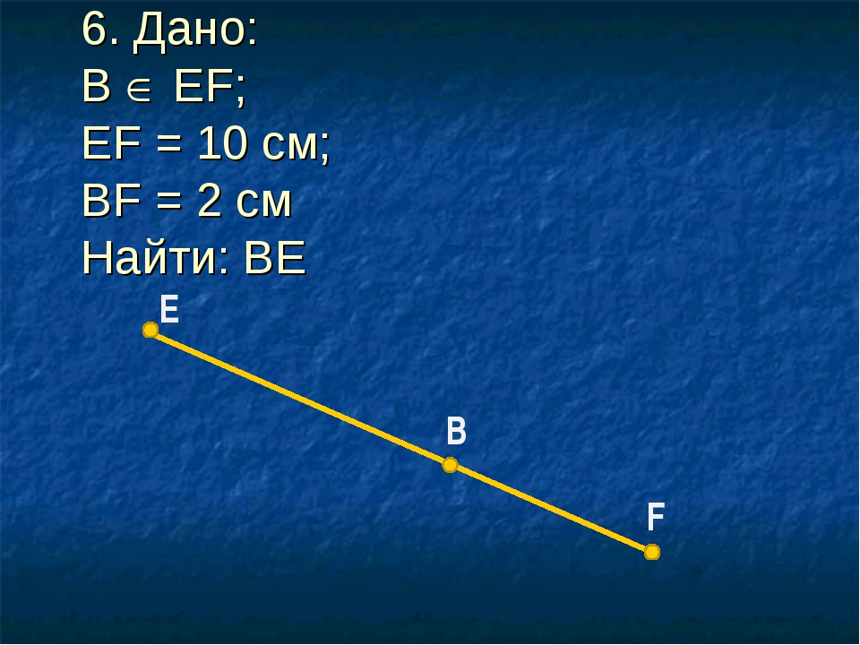 E F B 6. Дано: B  EF; EF = 10 см; BF = 2 см Найти: BE