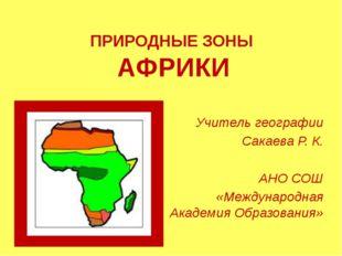 ПРИРОДНЫЕ ЗОНЫ АФРИКИ Учитель географии Сакаева Р. К. АНО СОШ «Международная
