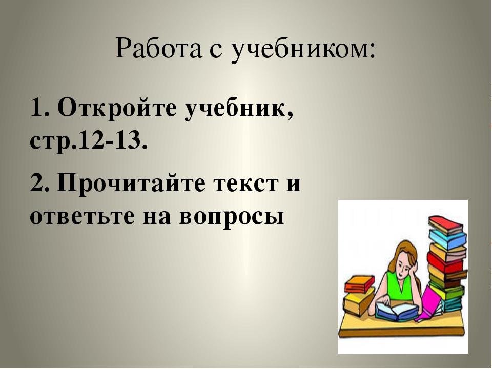 Работа с учебником: 1. Откройте учебник, стр.12-13. 2. Прочитайте текст и отв...