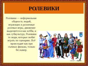 РОЛЕВИКИ Ролевики — неформальная общность людей, играющих в различные ролевые