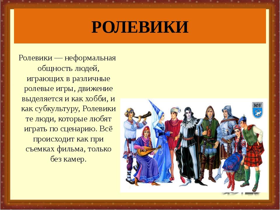РОЛЕВИКИ Ролевики — неформальная общность людей, играющих в различные ролевые...