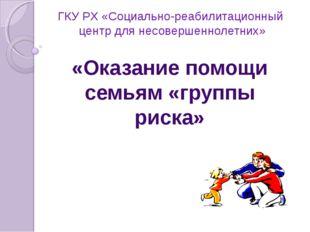 ГКУ РХ «Социально-реабилитационный центр для несовершеннолетних» «Оказание по