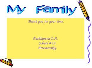 Thank you for your time. Pushkareva O.A. School # 12. Artemovskiy.