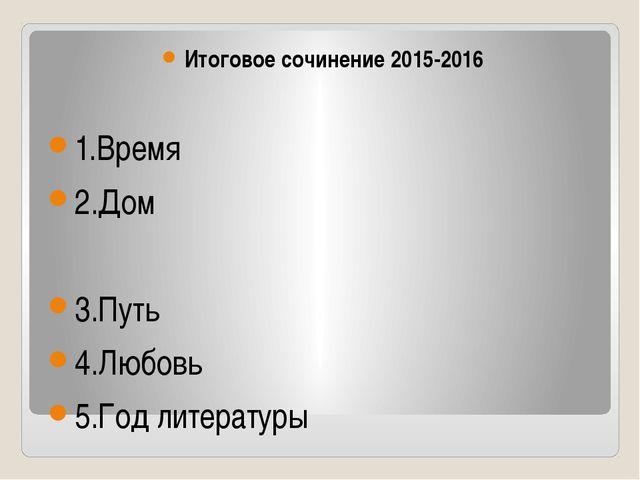 Итоговое сочинение 2015-2016 1.Время 2.Дом 3.Путь 4.Любовь 5.Год литературы