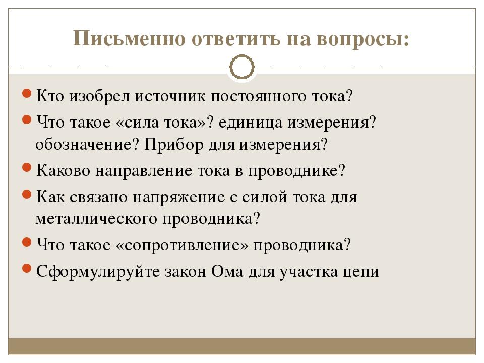 Письменно ответить на вопросы: Кто изобрел источник постоянного тока? Что так...