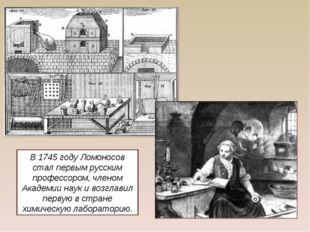 В 1745 году Ломоносов стал первым русским профессором, членом Академии наук и
