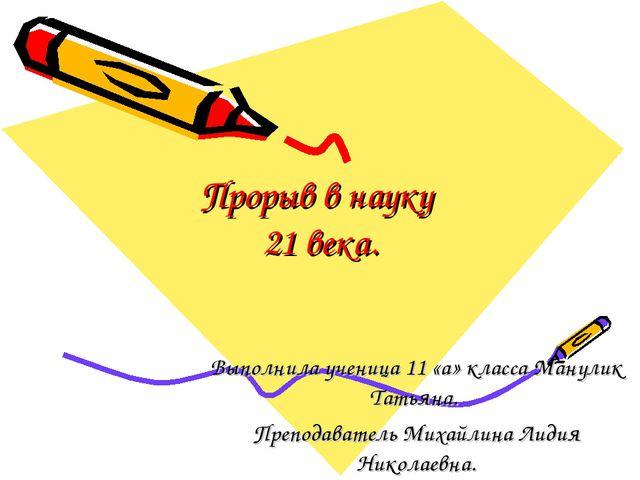 Прорыв в науку 21 века. Выполнила ученица 11 «а» класса Манулик Татьяна. Преп...