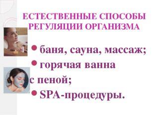 ЕСТЕСТВЕННЫЕ СПОСОБЫ РЕГУЛЯЦИИ ОРГАНИЗМА баня, сауна, массаж; горячая ванна с