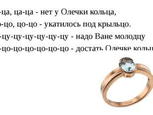 Ца-ца, ца-ца - нет у Олечки кольца, Цо-цо, цо-цо - укатилось под крыльцо. Цу