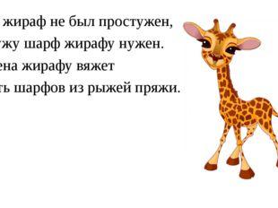 Чтоб жираф не был простужен, В стужу шарф жирафу нужен. И жена жирафу вяжет