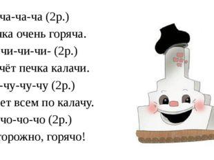 Ча-ча-ча-ча (2р.) Печка очень горяча. Чи-чи-чи-чи- (2р.) Печёт печка калачи.