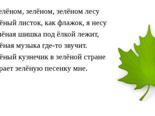 В зелёном, зелёном, зелёном лесу Зелёный листок, как флажок, я несу. Зелёная