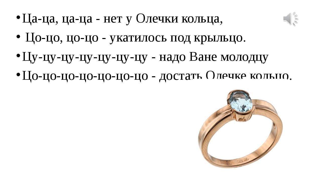 Ца-ца, ца-ца - нет у Олечки кольца, Цо-цо, цо-цо - укатилось под крыльцо. Цу...