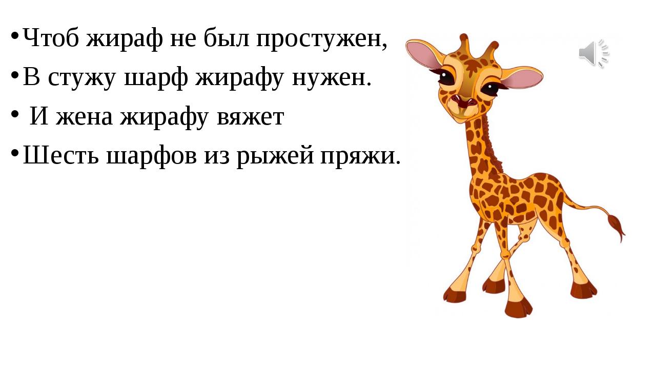 Чтоб жираф не был простужен, В стужу шарф жирафу нужен. И жена жирафу вяжет...