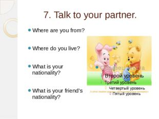 7. Talk to your partner. Where are you from? Where do you live? What is your