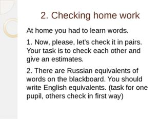 2. Checking home work At home you had to learn words. 1. Now, please, let's c