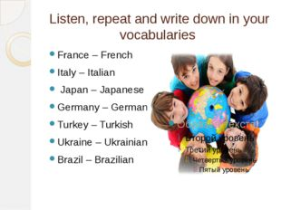 Listen, repeat and write down in your vocabularies France – French Italy – It