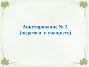Анкетирование № 2 (педагоги и учащиеся)