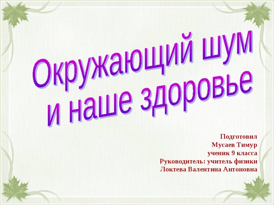 Подготовил Мусаев Тимур ученик 9 класса Руководитель: учитель физики Локтева...