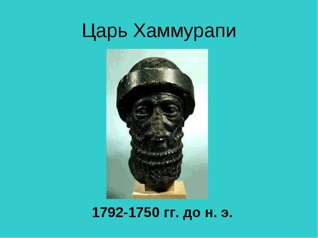 Царь Хаммурапи 1792-1750 гг. до н. э.