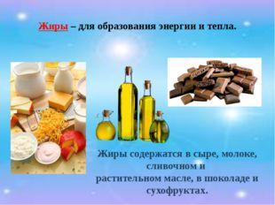 Жиры – для образования энергии и тепла. Жиры содержатся в сыре, молоке, сливо